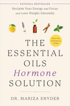 The essential oils hormone solution : reclaim your energy and focus and lose weight naturally / Dr. Mariza Snyder.