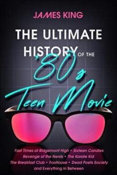 The Ultimate History of the '80s Teen Movie : Fast Times at Ridgemont High ̃ Sixteen Candles ̃ Revenge of the Nerds ̃ The Karate Kid ̃ The Breakfast Club ̃ Footloose ̃ Dead Poets Society ̃ and Eve