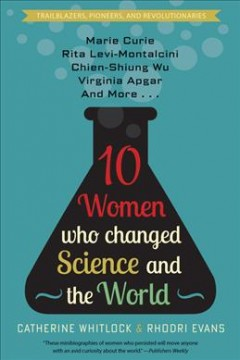 Ten Women Who Changed Science and the World : Marie Curie, Rita Levi-montalicini, Chien-shiung Wu, Virginia Apgar, and More
