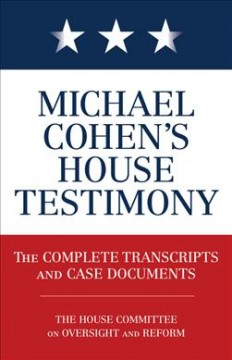Michael Cohen's House testimony : the complete transcripts and case documents / The House Committee on Oversight and Reform.