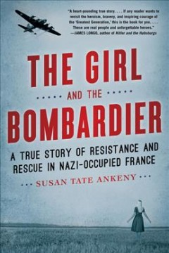 The Girl and the Bombardier : A True Story of Resistance and Rescue in Nazi-occupied France