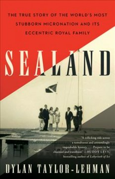 Sealand : The True Story of the World's Most Stubborn Micronation and Its Eccentric Royal Family