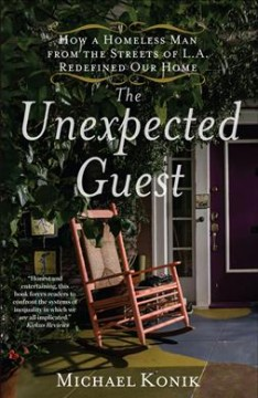 The unexpected guest : how a homeless man from the streets of L.A. redefined our home / Michael Konik.