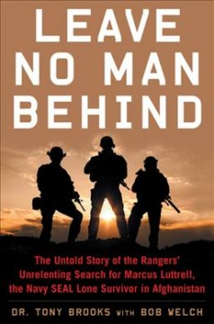Leave No Man Behind : The Untold Story of the Rangers Unrelenting Search for Marcus Luttrell, the Navy Seal Lone Survivor in Afghanistan