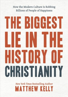 The biggest lie in the history of Christianity : how modern culture is robbing billions of people of happiness Matthew Kelly.