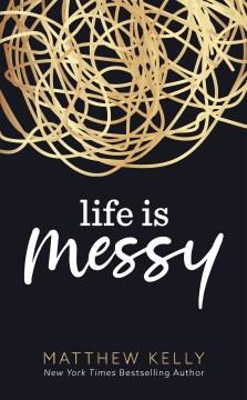 Life is messy Matthew Kelly.