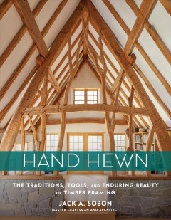 Hand hewn : the traditions, tools, and enduring beauty of timber framing / Jack A. Sobon.