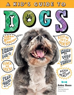 A kid's guide to dogs : how to train, care for, and play and communicate with your amazing pet!