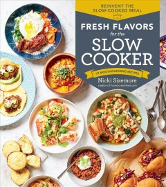 Fresh flavors for the slow cooker / Reinvent the Slow-cooked Meal; 77 Mouthwatering Recipes