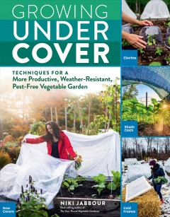 Growing under cover / Techniques for a More Productive, Weather-Resistant, Pest-free Vegetable Garden
