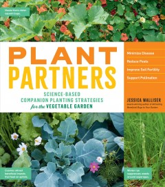 Plant partners : science-based companion planting strategies to minimize disease, reduce pests, improve soil fertility, and support pollination in the vegetable garden
