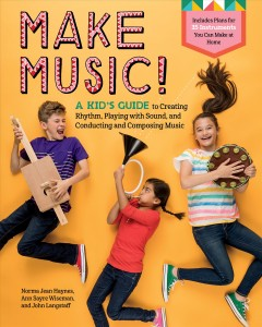 Make music! : a kid's guide to creating rhythm, playing with sound, and conducting and composing music