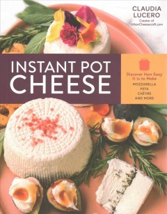 Instant pot cheese : discover how easy it is to make mozzarella, fet, chevre, and more