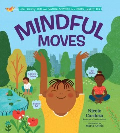 Mindful moves : kid-friendly yoga and peaceful activities for a happy, healthy you / Nicole Cardoza.