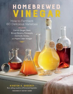 Homebrewed Vinegar : How to Ferment 60 Delicious Varieties, Including Carrot-ginger, Beet, Brown Banana, Pineapple, Corncob, Honey, and Apple Cider Vinegar