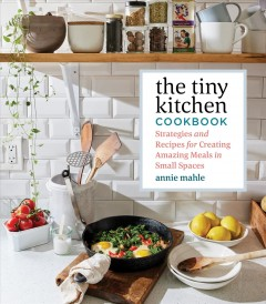 The tiny kitchen cookbook : strategies and recipes for creating amazing meals in small spaces