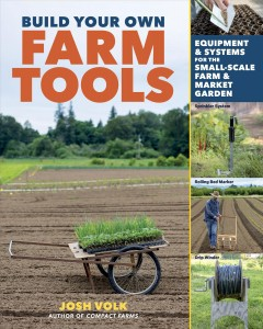 Build Your Own Farm Tools : Equipment & Systems for the Small-scale Farm & Market Garden