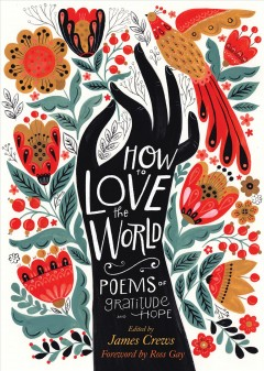 How to love the world poems of gratitude and hope / edited by James Crews.