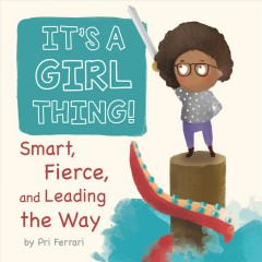 It's a girl thing! : smart, fierce, and leading the way
