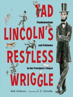 Tad Lincoln's Restless Wriggle : Pandemonium and Patience in the President's House