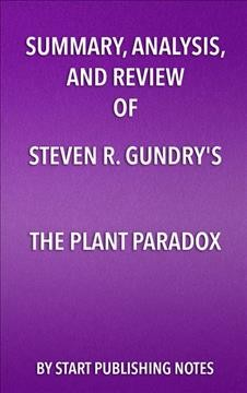 Summary, Analysis, and Review of Steven R. Gundry's The Plant Paradox : the Hidden Dangers in