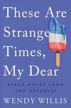 These are strange times, my dear : field notes from the republic / Wendy Willis.