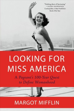 Looking for Miss America : a pageant's 100-year quest to define womanhood Margot Mifflin.