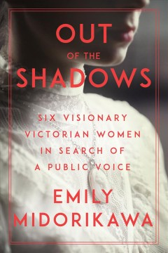 Out of the Shadows : Six Visionary Victorian Women in Search of a Public Voice