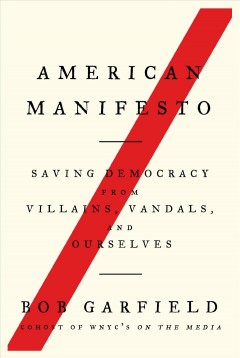 American manifesto : saving democracy from villains, vandals, and ourselves / Bob Garfield.