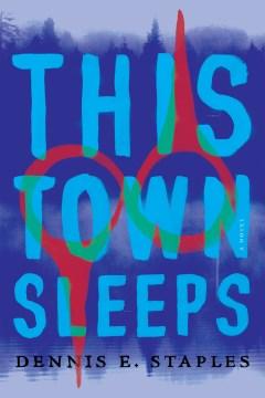 This town sleeps : a novel / Dennis E. Staples.