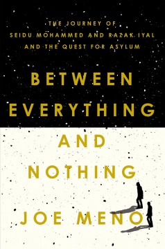 Between everything and nothing : the journey of Seidu Mohammed and Razak Iyal and the quest for asylum / Joe Meno.
