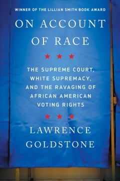 On account of race : the Supreme Court, white supremacy, and the ravaging of African American voting rights Lawrence Goldstone.