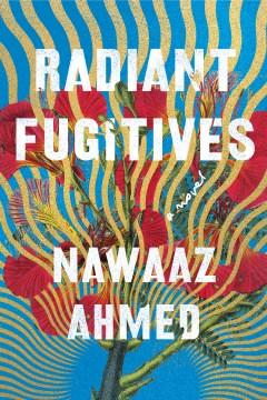 Radiant fugitives : a novel / Nawaaz Ahmed.