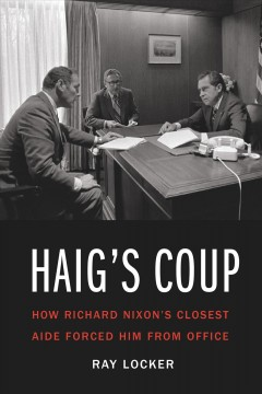 Haig's Coup : How Richard Nixon's Closest Aide Forced Him from Office