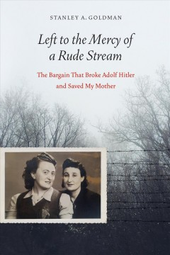 Left to the mercy of a rude stream : the bargain that broke Adolf Hitler and saved my mother