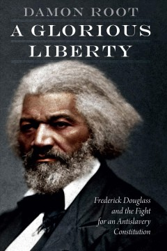 A glorious liberty : Frederick Douglass and the fight for an antislavery constitution / Damon Root.