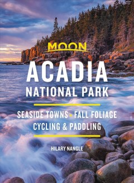 Moon Acadia National Park : Seaside Towns, Fall Foliage, Cycling & Paddling