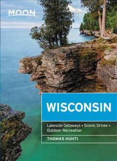 Moon Wisconsin : Lakeside Getaways, Scenic Drives, Outdoor Recreation