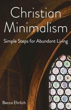 Christian minimalism : simple steps for abundant living / Becca Ehrlich.