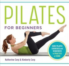 Pilates for beginners : core pilates exercises and easy sequences to practice at home / Katherine Corp & Kimberly Corp ; photography by Beth Bischoff.