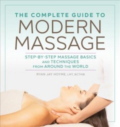 The complete guide to modern massage : step-by-step massage basics and techniques from around the world / Ryan Jay Hoyme, LMT, BCTMB.