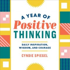 A year of positive thinking : daily inspiration, wisdom, and courage / Cyndie Spiegel
