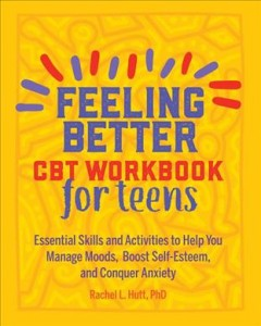 Feeling Better : Cbt Workbook for Teens: Essential Skills and Activities to Help You Manage Moods, Boost Self-esteem, and Conquer Anxiety