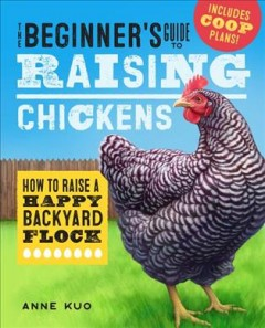 The beginner's guide to raising chickens : how to raise a happy backyard flock