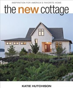 The new cottage : inspiration for America's favorite home / Katie Hutchison.