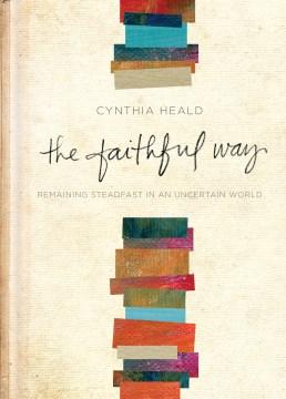 The faithful way : remaining steadfast in an uncertain world / Cynthia Heald.