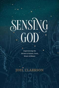 Sensing God : Experiencing the Divine in Nature, Food, Music, and Beauty