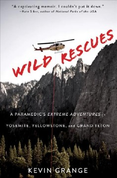 Wild rescues : a paramedic's extreme adventures in Yosemite, Yellowstone, and Grand Teton