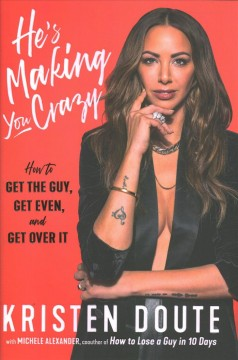 He's Making You Crazy : How to Get the Guy, Get Even, and Get Over It