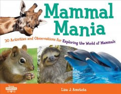 Mammal Mania : 30 Activities and Observations for Exploring the World of Mammals